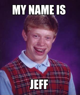 Jeff Meme - meme creator my name is jeff meme generator at