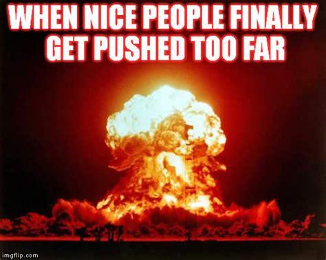 Too Far Meme - nuclear explosion meme imgflip