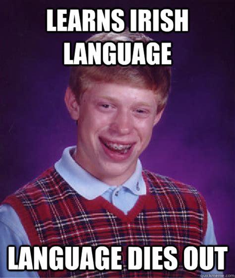 Irish Memes - learns irish language language dies out bad luck brian