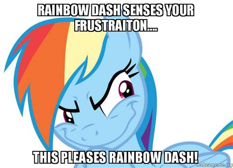 Rainbow Dash Meme - rainbow dash senses your frustraiton this pleases
