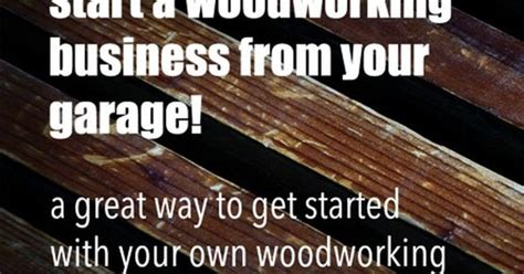 how to start your own woodworking business here s how you can convert your garage into a woodshop and