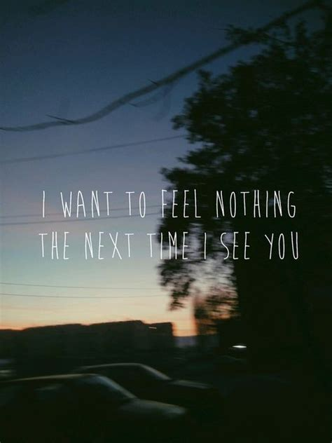 The Time I See i want to feel nothing the next time i see you pictures