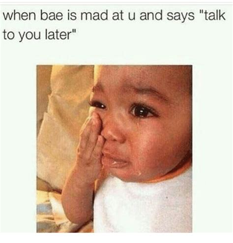 Is Mad At when bae is mad at u and says talk to you later bae meme