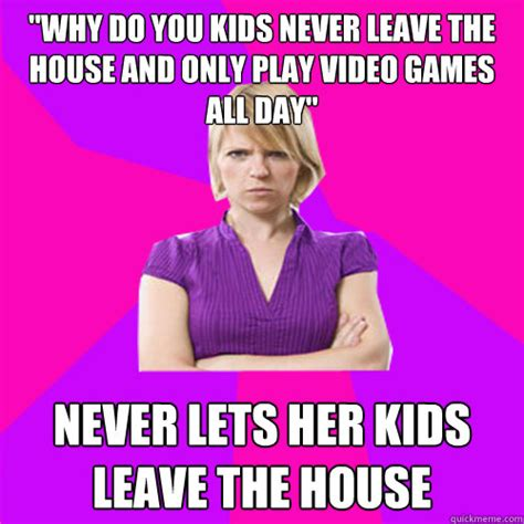 Mad Mom Meme - quot why do you kids never leave the house and only play video