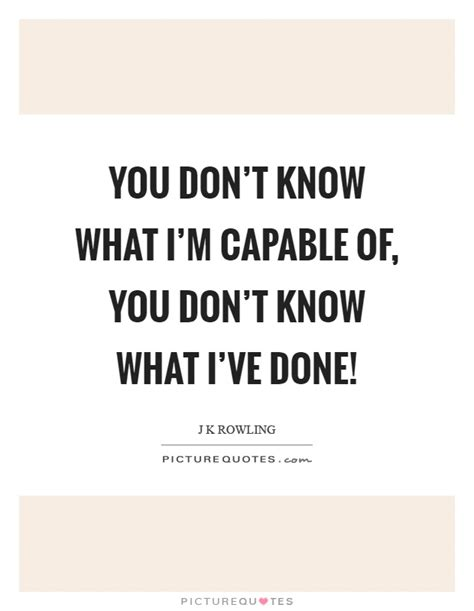 what you dont know you don t know what i m capable of you don t know what i ve picture quotes