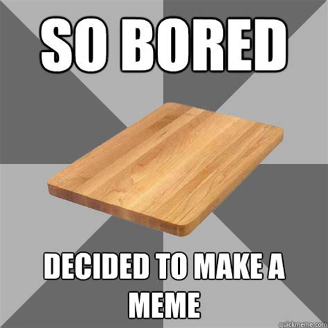 Make A Memes - so bored decided to make a meme bored board quickmeme