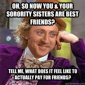 Memes About Sisters - oh so now you your sorority sisters are best friends