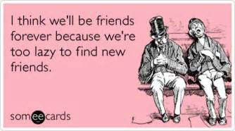 i think we ll be friends forever because we re lazy to find new friends friendship ecard