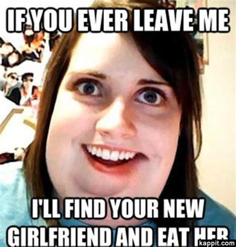 Memes For Your Girlfriend - if you leave me i ll find your new girlfriend and eat her