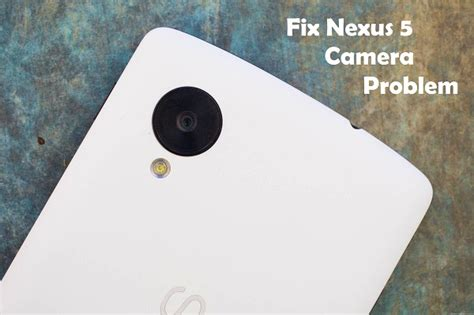 nexus 5 camara how to fix nexus 5 problem naldotech