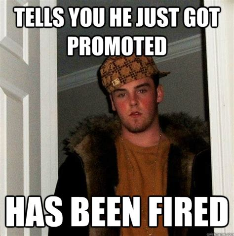 Fired Meme - tells you he just got promoted has been fired scumbag
