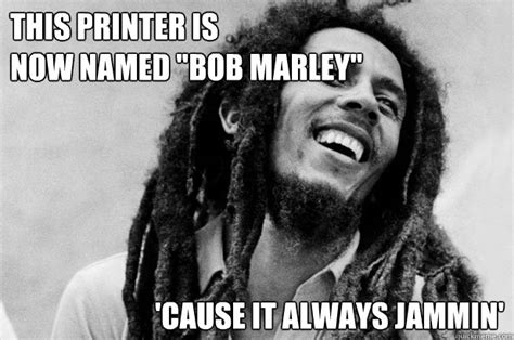 College Printer Meme - this printer is now named quot bob marley quot cause it always