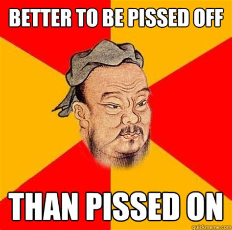 Pissed Meme - better to be pissed off than pissed on confucius says