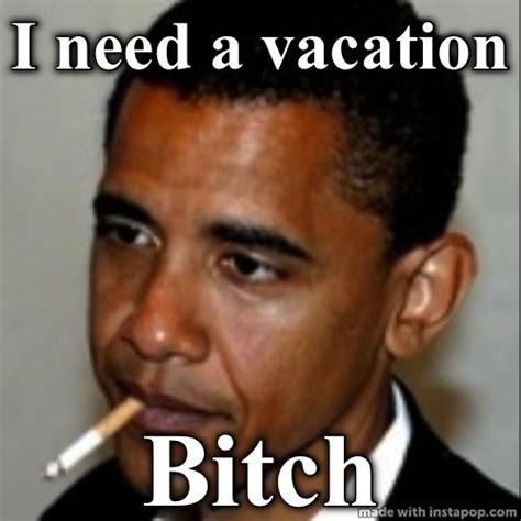 I Need A Vacation Meme - obama s martha s vineyard vacation just brought out