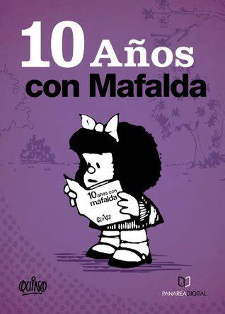 10 anos con mafalda 10 a 209 os con mafalda by quino reviews discussion bookclubs lists