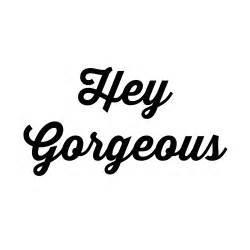 Hey Gorgeous Hey Gorgeous Quotes Quotesgram