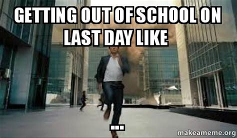 Schools Out Meme - getting out of school on last day like make a meme