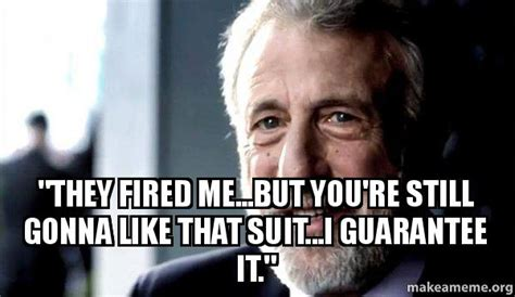 George Zimmer Meme - quot they fired me but you re still gonna like that suit i guarantee it quot i guarantee it