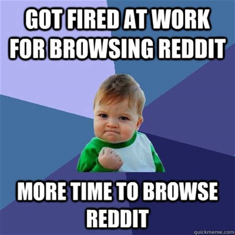 Fired Meme - got fired at work for browsing reddit more time to browse