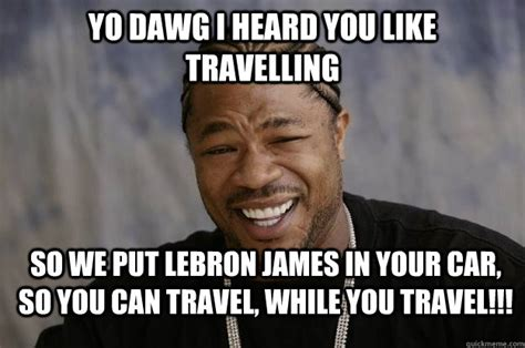 James Meme - yo dawg i heard you like travelling so we put lebron james