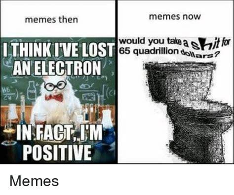 Memes Now - memes then memes now lthink ive l an electron st 65