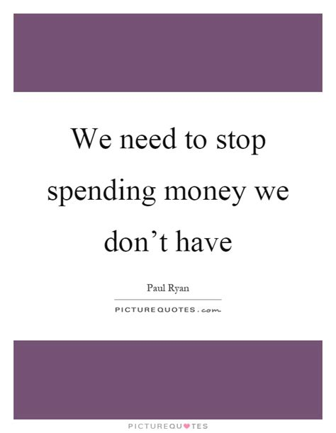 You Dont To Just Spend Money by We Need To Stop Spending Money We Don T Picture Quotes