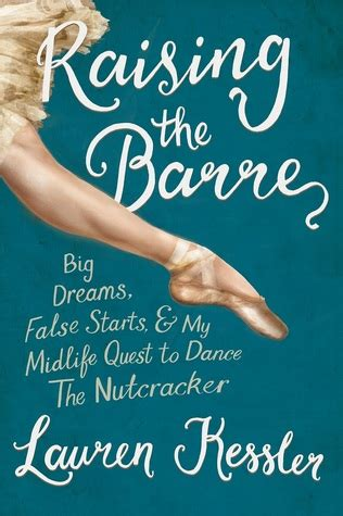 raising the barre big dreams false starts and my midlife quest to the nutcracker books raising the barre big false starts and my midlife