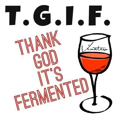 tgif  god  fermented wine  life fine