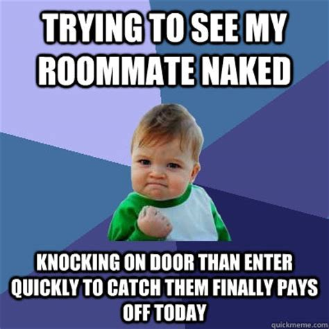 Roommate Memes - trying to see my roommate naked knocking on door than