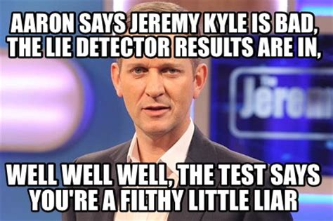 Kyle Memes - meme creator aaron says jeremy kyle is bad the lie