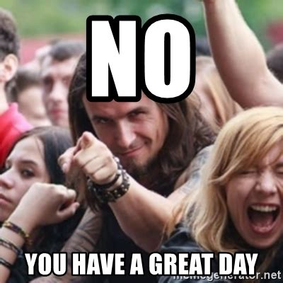 Have A Good Day Meme - no you have a great day ridiculously photogenic
