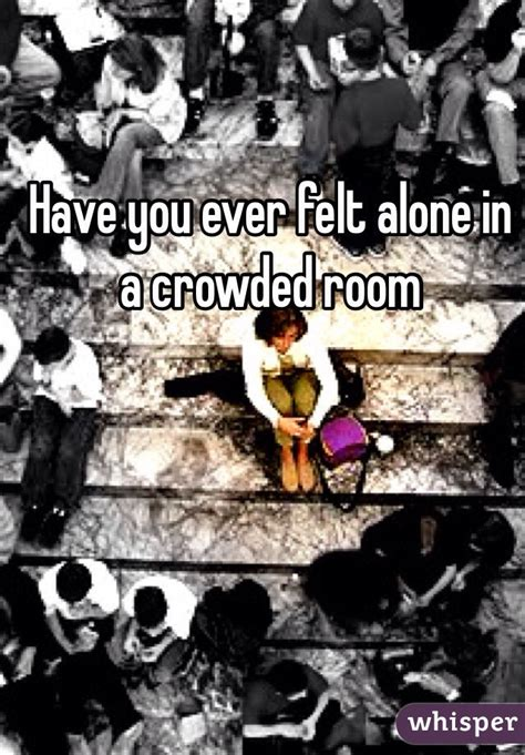 alone in a crowded room you felt alone in a crowded room