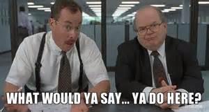 Office Space Bobs Meme What Would Ya Say Ya Do Here The Bobs Troll Meme