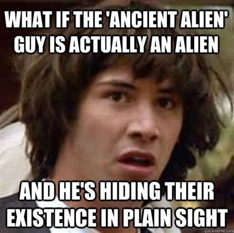 Plain Memes - what if the ancient alien guy is actually an alien and
