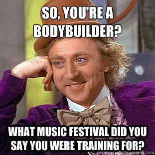 Music Festival Meme - so you re a bodybuilder what music festival did you say