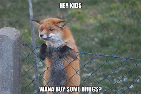 Fox Meme - hey kids wana buy some drugs sketchy fox quickmeme