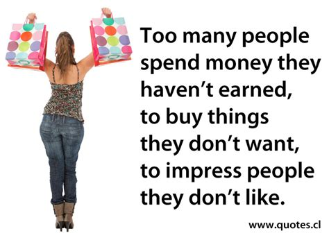 buyers dont want to buy your house they want to buy their house too many people spend money they haven t earned quotes
