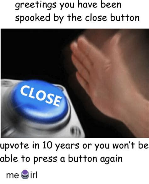 Button Meme - greetings you have been spooked by the close button close