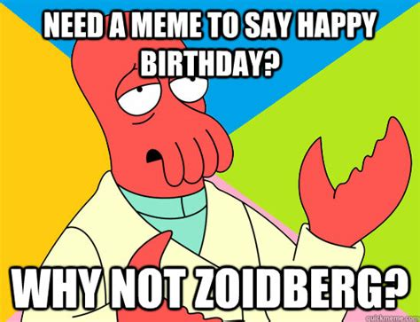 Why You Not Meme - need a meme to say happy birthday why not zoidberg