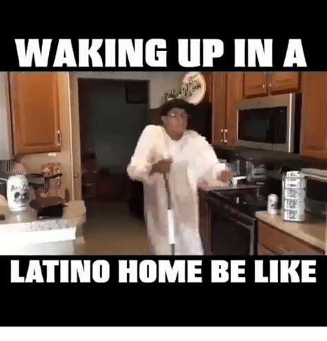 Hispanics Be Like Meme - waking up in a latino home be like be like meme on sizzle