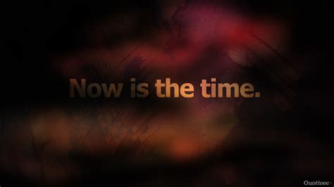 now is the time now is the time inspirational quotes quotivee