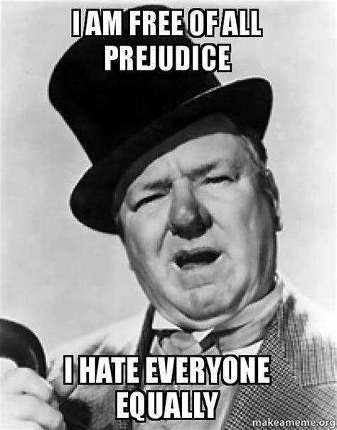 I Hate Everyone Meme - i am free of all prejudice i hate everyone equally