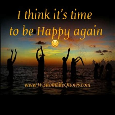 Its Time To Lulu Again by I Think It S Time To Be Happy Again Wisdom Quotes