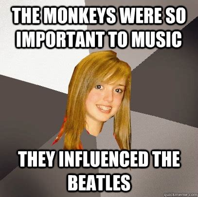 Musically Oblivious 8th Grader Meme - the monkeys were so important to music they influenced the