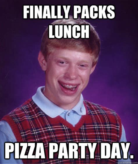 Pizza Meme - finally packs lunch pizza party day bad luck brian