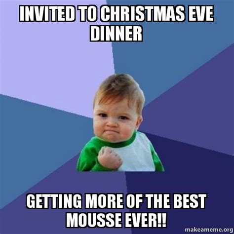 Christmas Eve Meme - invited to christmas eve dinner getting more of the best