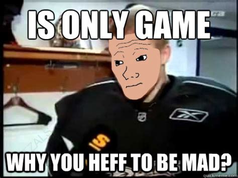 Why You Heff To Be Mad Meme - it s only game why you heff to be mad why you heff to