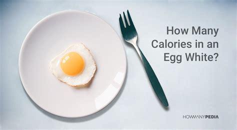 how many calories in a how many calories in an egg white howmanypedia