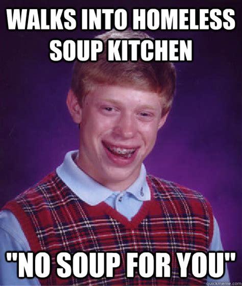 Soup Kitchen Memes Walks Into Homeless Soup Kitchen Quot No Soup For You Quot Bad