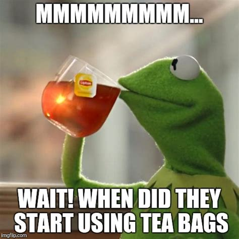 Tea Bag Meme - but thats none of my business meme imgflip